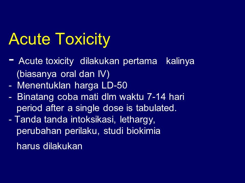 Acute Toxicity - Acute toxicity dilakukan pertama kalinya (biasanya oral dan IV) - Menentuklan harga LD-50 - Binatang coba mati dlm waktu 7-14 hari pe