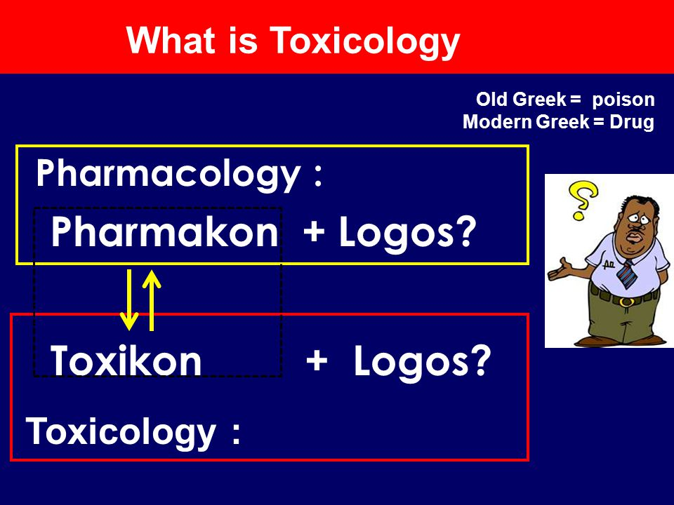 Pharmacology : Pharmakon + Logos? Toxicology : Toxikon + Logos? What is Toxicology Old Greek = poison Modern Greek = Drug