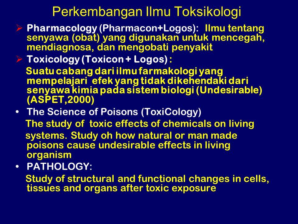 Perkembangan Ilmu Toksikologi  Pharmacology (Pharmacon+Logos): Ilmu tentang senyawa (obat) yang digunakan untuk mencegah, mendiagnosa, dan mengobati penyakit  Toxicology (Toxicon + Logos) : Suatu cabang dari ilmu farmakologi yang mempelajari efek yang tidak dikehendaki dari senyawa kimia pada sistem biologi (Undesirable) (ASPET,2000) The Science of Poisons (ToxiCology) The study of toxic effects of chemicals on living systems.