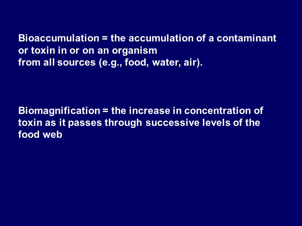 Bioaccumulation = the accumulation of a contaminant or toxin in or on an organism from all sources (e.g., food, water, air). Biomagnification = the in