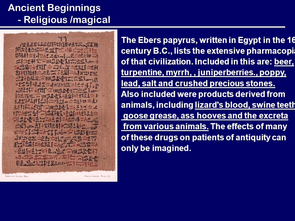 The Ebers papyrus, written in Egypt in the 16 th century B.C., lists the extensive pharmacopia of that civilization. Included in this are: beer, turpe