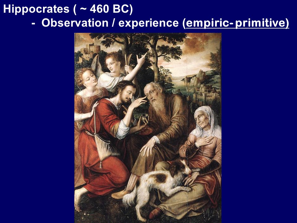 Hippocrates ( ~ 460 BC) - Observation / experience ( empiric- primitive)