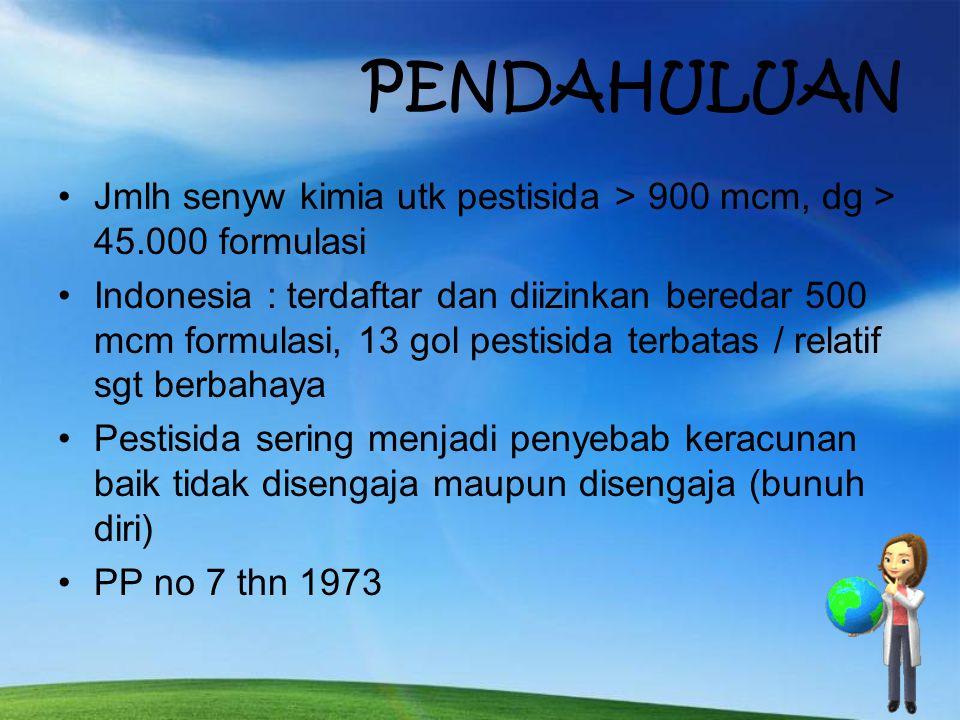 PENDAHULUAN Jmlh senyw kimia utk pestisida > 900 mcm, dg > 45.000 formulasi Indonesia : terdaftar dan diizinkan beredar 500 mcm formulasi, 13 gol pestisida terbatas / relatif sgt berbahaya Pestisida sering menjadi penyebab keracunan baik tidak disengaja maupun disengaja (bunuh diri) PP no 7 thn 1973