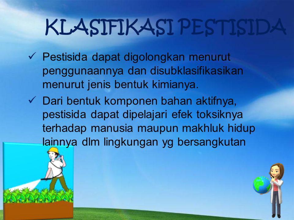 KLASIFIKASI PESTISIDA Pestisida dapat digolongkan menurut penggunaannya dan disubklasifikasikan menurut jenis bentuk kimianya.