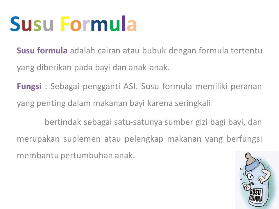 Susu FormulaSusu Formula Susu formula adalah cairan atau bubuk dengan formula tertentu yang diberikan pada bayi dan anak-anak. Fungsi : Sebagai pengga