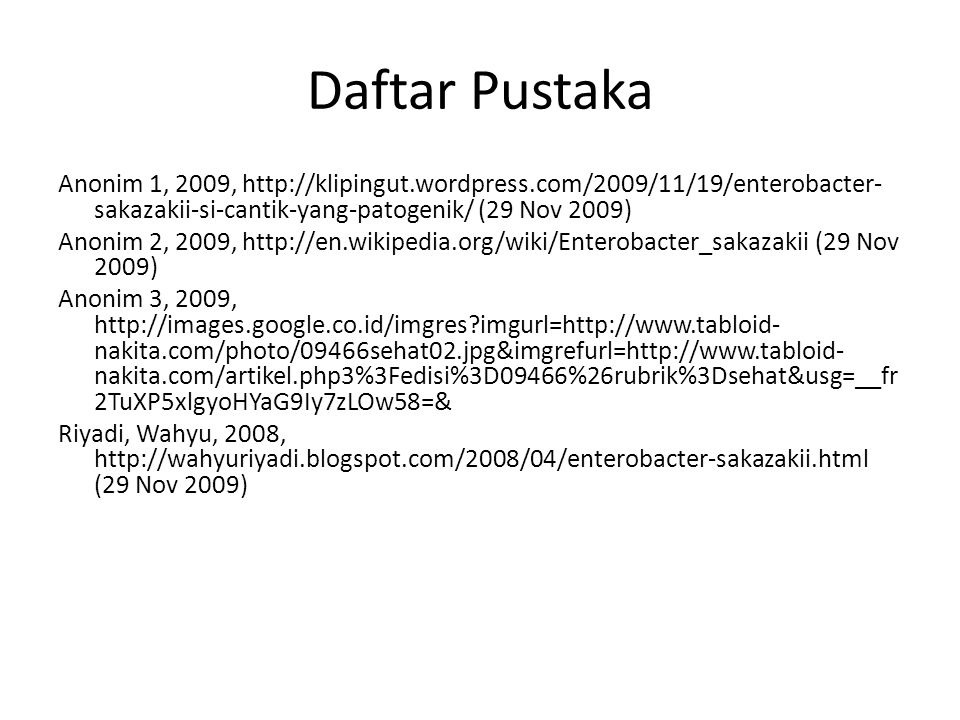 Daftar Pustaka Anonim 1, 2009, http://klipingut.wordpress.com/2009/11/19/enterobacter- sakazakii-si-cantik-yang-patogenik/ (29 Nov 2009) Anonim 2, 2009, http://en.wikipedia.org/wiki/Enterobacter_sakazakii (29 Nov 2009) Anonim 3, 2009, http://images.google.co.id/imgres?imgurl=http://www.tabloid- nakita.com/photo/09466sehat02.jpg&imgrefurl=http://www.tabloid- nakita.com/artikel.php3%3Fedisi%3D09466%26rubrik%3Dsehat&usg=__fr 2TuXP5xlgyoHYaG9Iy7zLOw58=& Riyadi, Wahyu, 2008, http://wahyuriyadi.blogspot.com/2008/04/enterobacter-sakazakii.html (29 Nov 2009)