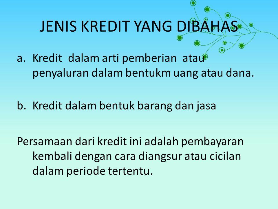 JENIS KREDIT YANG DIBAHAS a.Kredit dalam arti pemberian atau penyaluran dalam bentukm uang atau dana. b.Kredit dalam bentuk barang dan jasa Persamaan