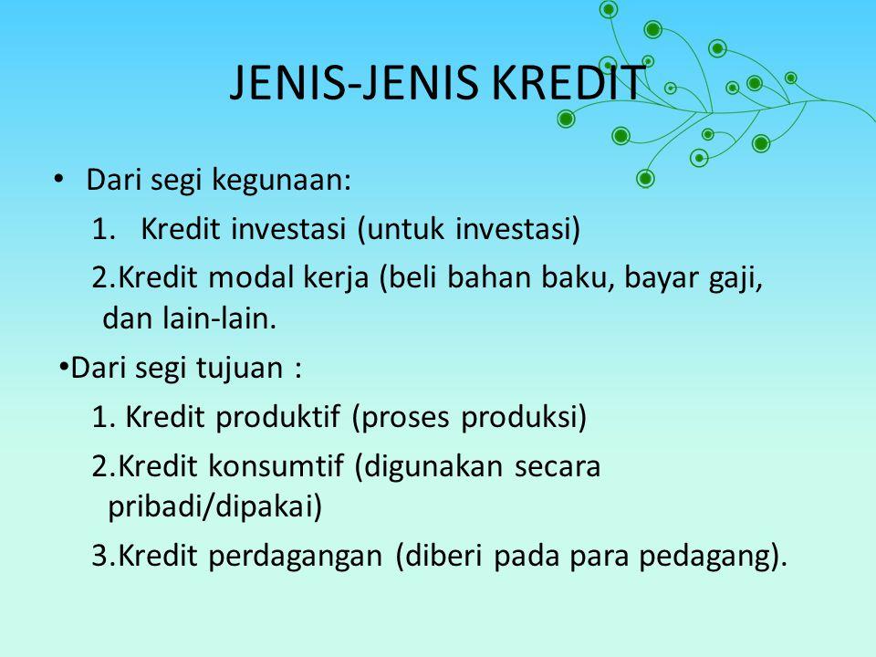 JENIS-JENIS KREDIT Dari segi kegunaan: 1.Kredit investasi (untuk investasi) 2.Kredit modal kerja (beli bahan baku, bayar gaji, dan lain-lain. Dari seg