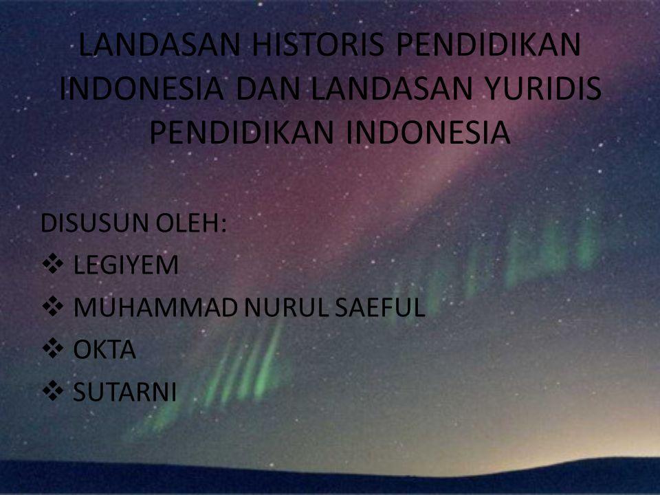 LANDASAN HISTORIS PENDIDIKAN INDONESIA DAN LANDASAN YURIDIS PENDIDIKAN INDONESIA DISUSUN OLEH:  LEGIYEM  MUHAMMAD NURUL SAEFUL  OKTA  SUTARNI