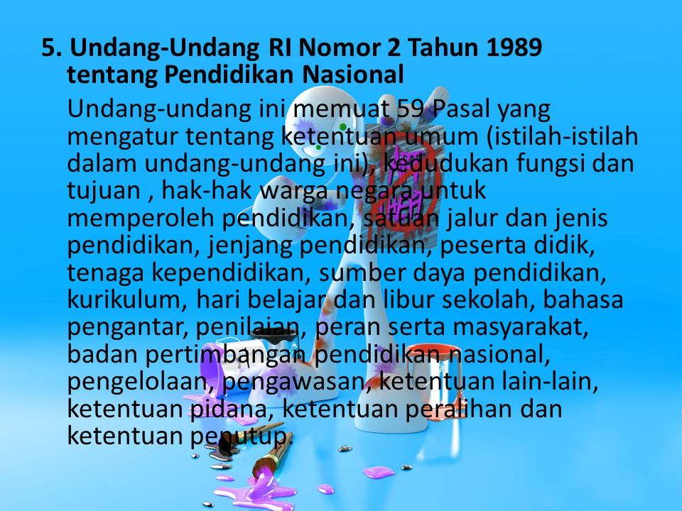 5. Undang-Undang RI Nomor 2 Tahun 1989 tentang Pendidikan Nasional Undang-undang ini memuat 59 Pasal yang mengatur tentang ketentuan umum (istilah-ist