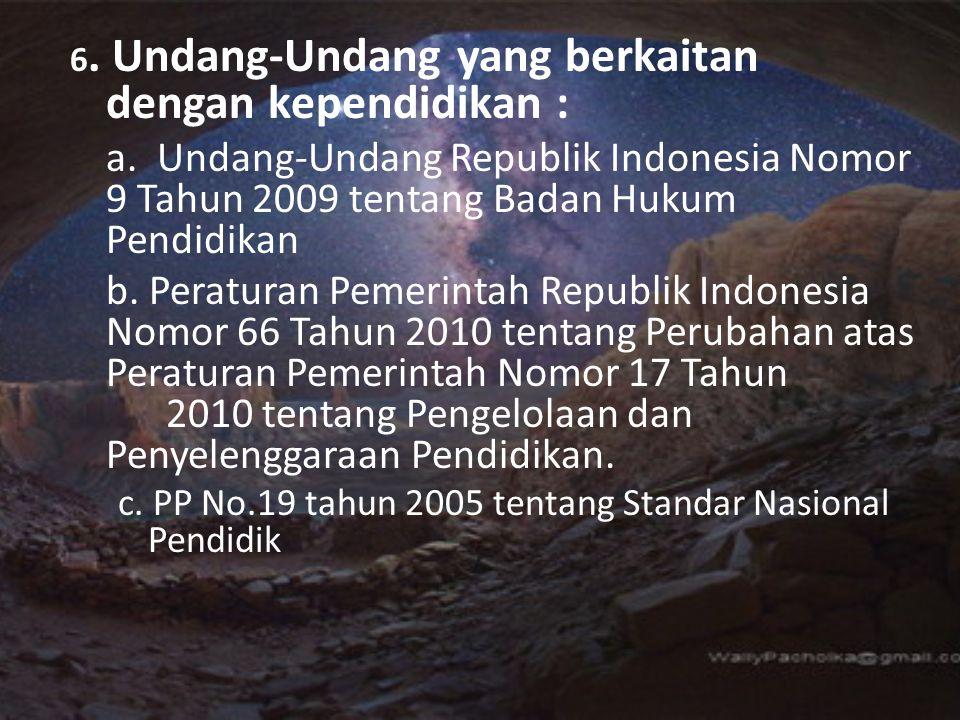 6. Undang-Undang yang berkaitan dengan kependidikan : a. Undang-Undang Republik Indonesia Nomor 9 Tahun 2009 tentang Badan Hukum Pendidikan b. Peratur