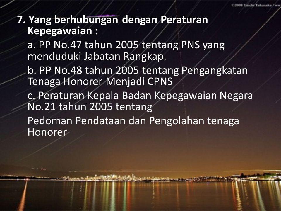 7. Yang berhubungan dengan Peraturan Kepegawaian : a. PP No.47 tahun 2005 tentang PNS yang menduduki Jabatan Rangkap. b. PP No.48 tahun 2005 tentang P