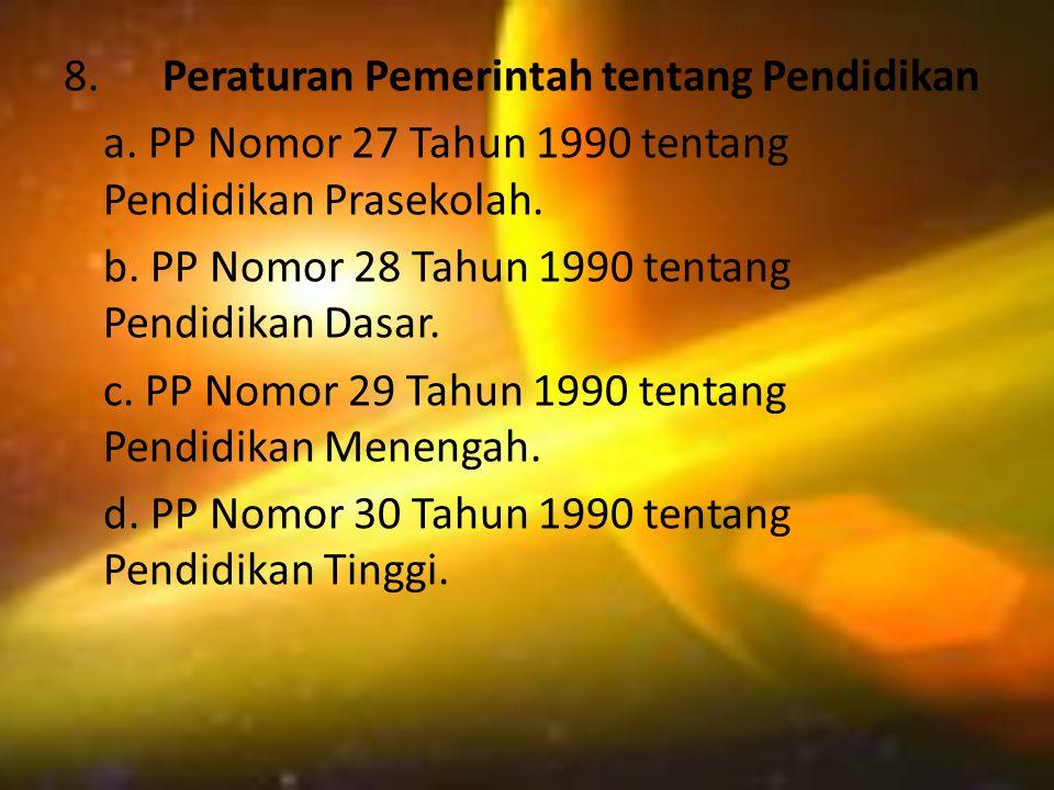 8. Peraturan Pemerintah tentang Pendidikan a. PP Nomor 27 Tahun 1990 tentang Pendidikan Prasekolah. b. PP Nomor 28 Tahun 1990 tentang Pendidikan Dasar