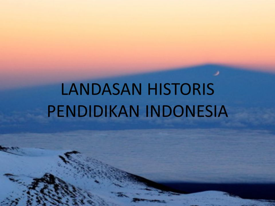 LANDASAN HISTORIS PENDIDIKAN INDONESIA