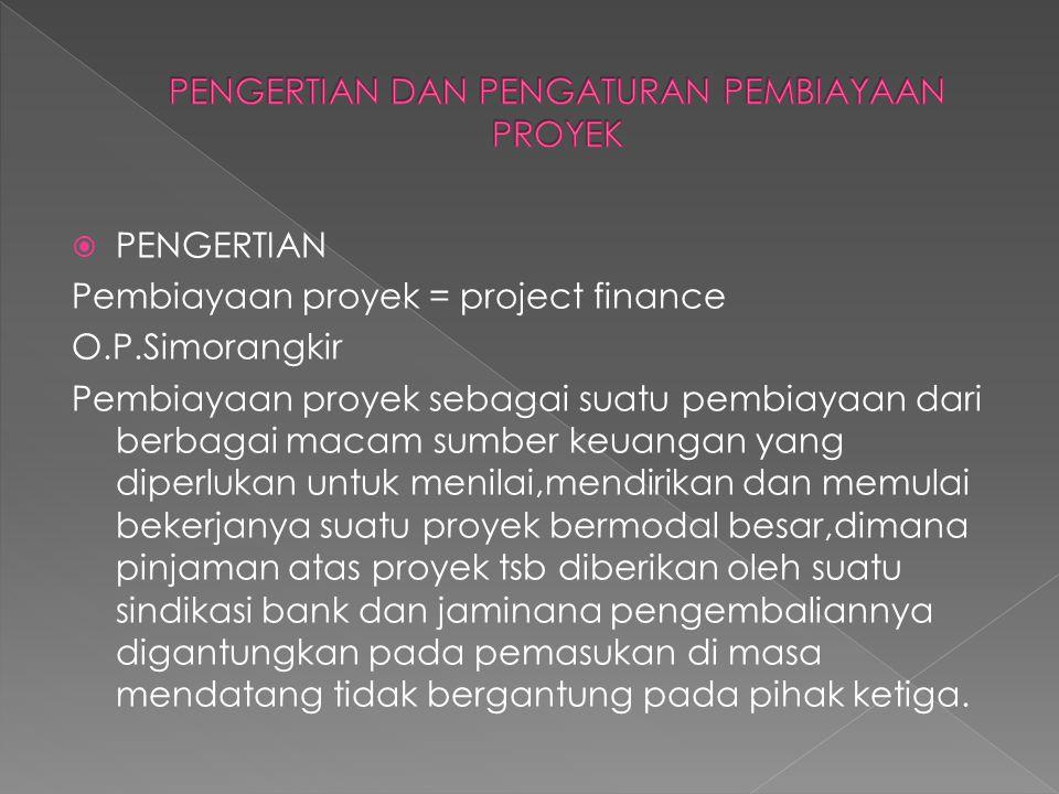  PENGERTIAN Pembiayaan proyek = project finance O.P.Simorangkir Pembiayaan proyek sebagai suatu pembiayaan dari berbagai macam sumber keuangan yang d