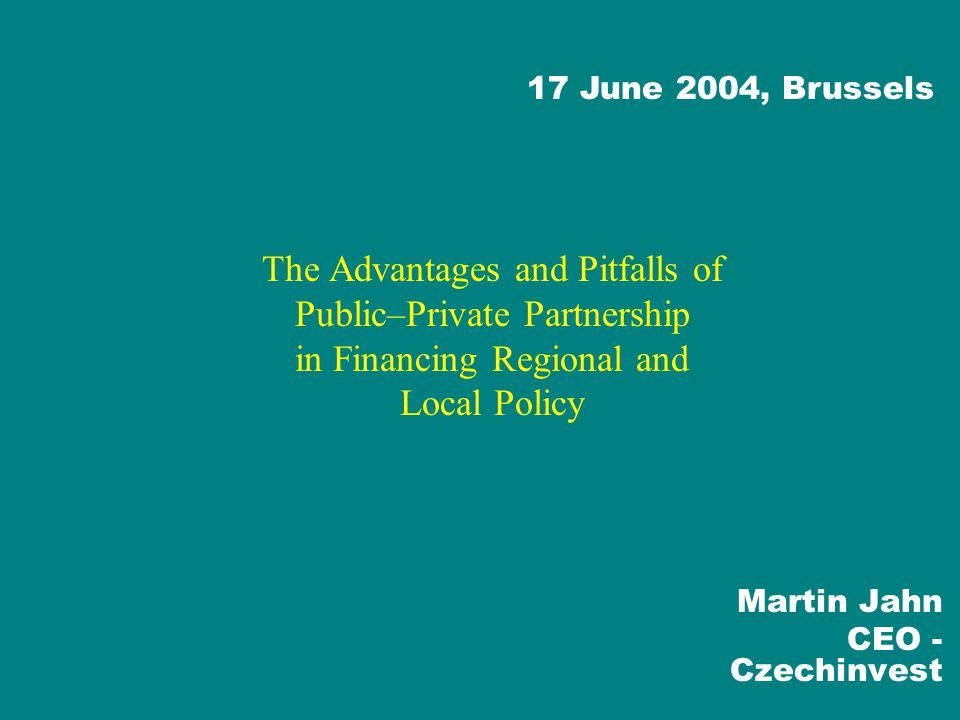 The Advantages and Pitfalls of Public–Private Partnership in Financing Regional and Local Policy Martin Jahn CEO - Czechinvest 17 June 2004, Brussels