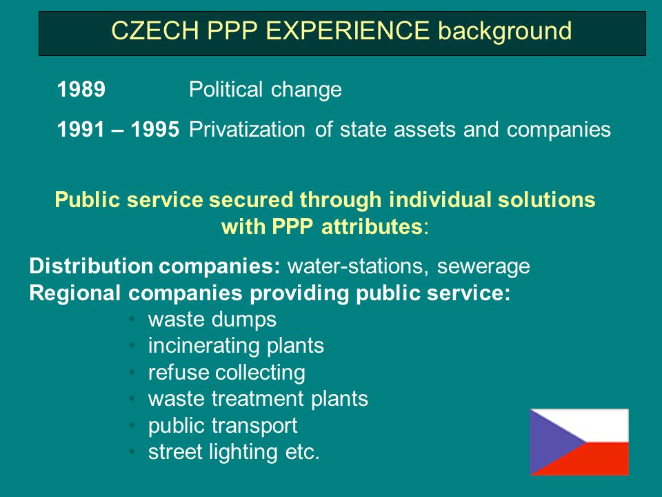 CZECH PPP EXPERIENCE background 1989 Political change 1991 – 1995 Privatization of state assets and companies Public service secured through individual solutions with PPP attributes: Distribution companies: water-stations, sewerage Regional companies providing public service: waste dumps incinerating plants refuse collecting waste treatment plants public transport street lighting etc.