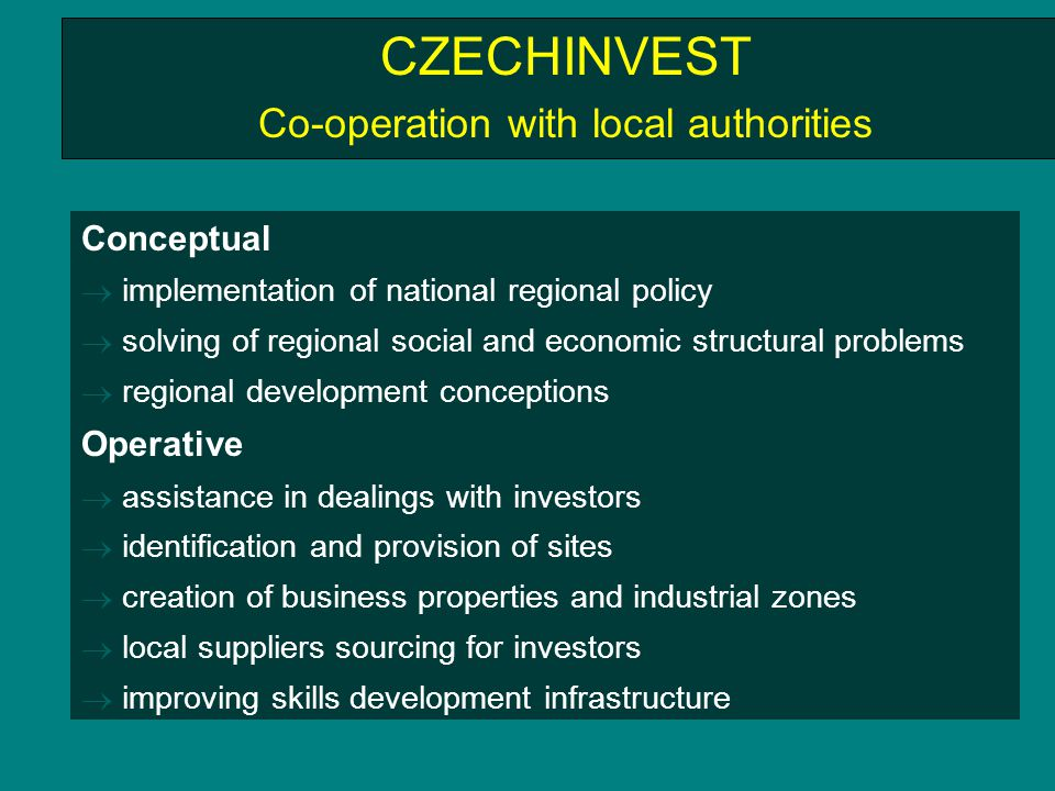 CZECHINVEST Co-operation with local authorities Conceptual  implementation of national regional policy  solving of regional social and economic structural problems  regional development conceptions Operative  assistance in dealings with investors  identification and provision of sites  creation of business properties and industrial zones  local suppliers sourcing for investors  improving skills development infrastructure