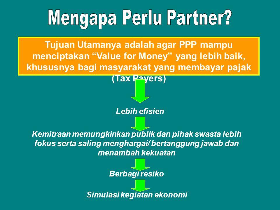 Tujuan Utamanya adalah agar PPP mampu menciptakan Value for Money yang lebih baik, khususnya bagi masyarakat yang membayar pajak (Tax Payers) Lebih efisien Kemitraan memungkinkan publik dan pihak swasta lebih fokus serta saling menghargai/ bertanggung jawab dan menambah kekuatan Berbagi resiko Simulasi kegiatan ekonomi