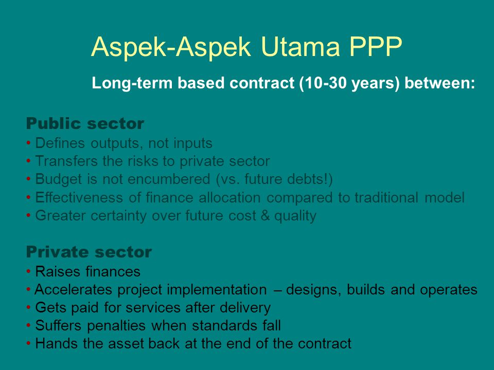 Aspek-Aspek Utama PPP Public sector Defines outputs, not inputs Transfers the risks to private sector Budget is not encumbered (vs. future debts!) Eff