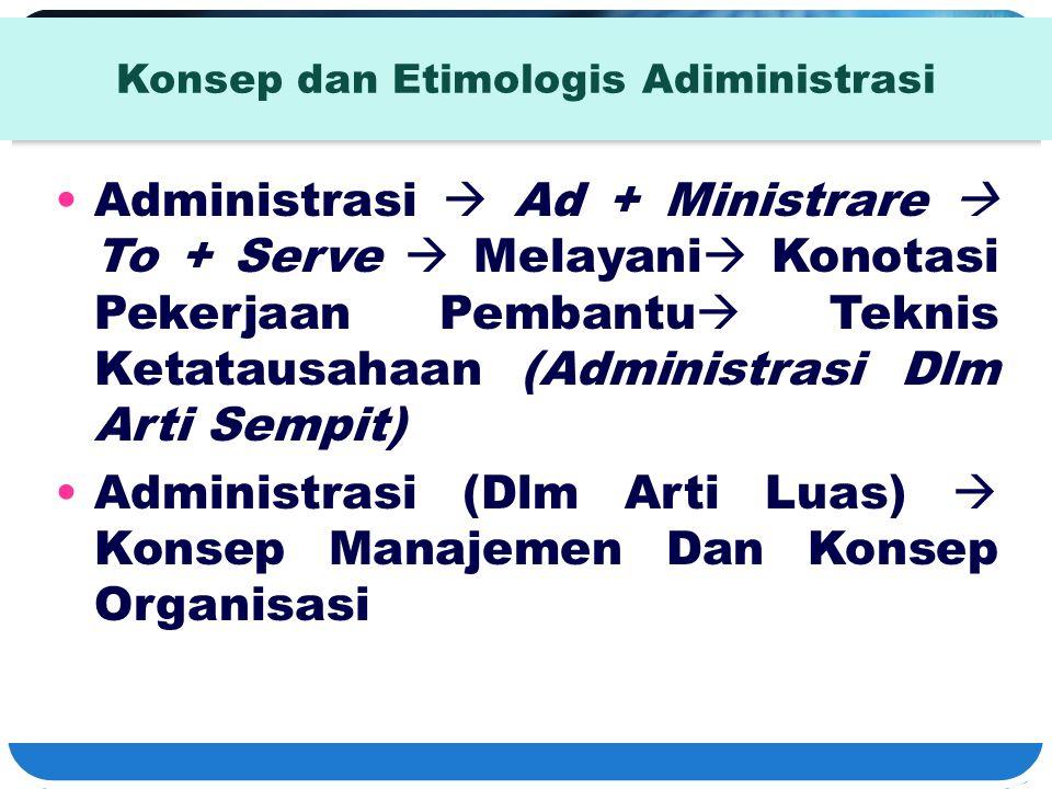 Konsep dan Etimologis Adiministrasi Administrasi  Ad + Ministrare  To + Serve  Melayani  Konotasi Pekerjaan Pembantu  Teknis Ketatausahaan (Admin