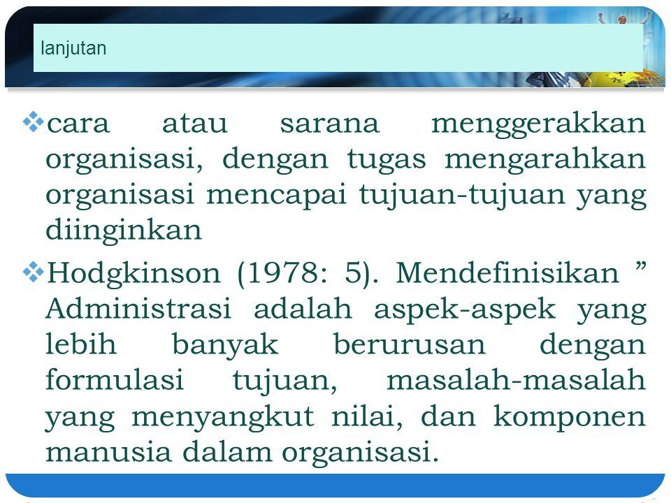 lanjutan  cara atau sarana menggerakkan organisasi, dengan tugas mengarahkan organisasi mencapai tujuan-tujuan yang diinginkan  Hodgkinson (1978: 5)