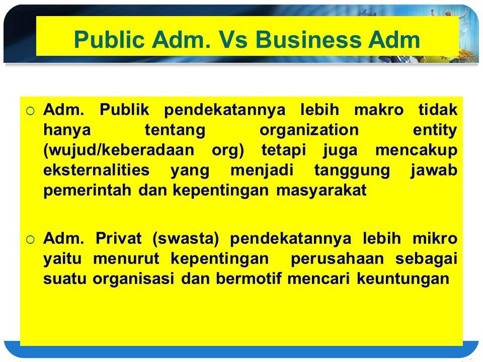 Public Adm. Vs Business Adm  Adm. Publik pendekatannya lebih makro tidak hanya tentang organization entity (wujud/keberadaan org) tetapi juga mencaku