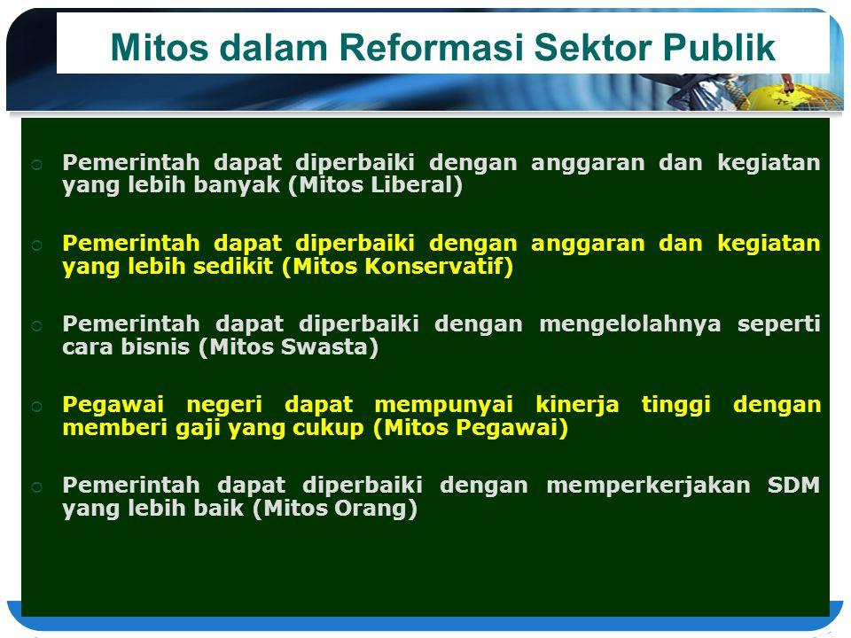 Mitos dalam Reformasi Sektor Publik  Pemerintah dapat diperbaiki dengan anggaran dan kegiatan yang lebih banyak (Mitos Liberal)  Pemerintah dapat di