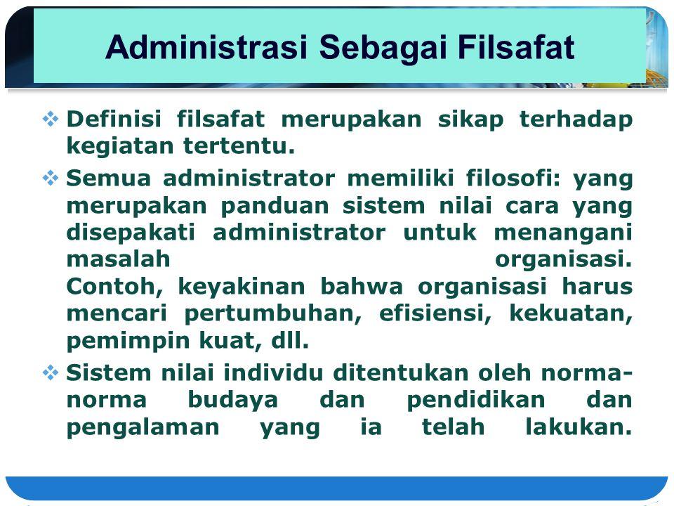 Administrasi Sebagai Filsafat  Definisi filsafat merupakan sikap terhadap kegiatan tertentu.  Semua administrator memiliki filosofi: yang merupakan