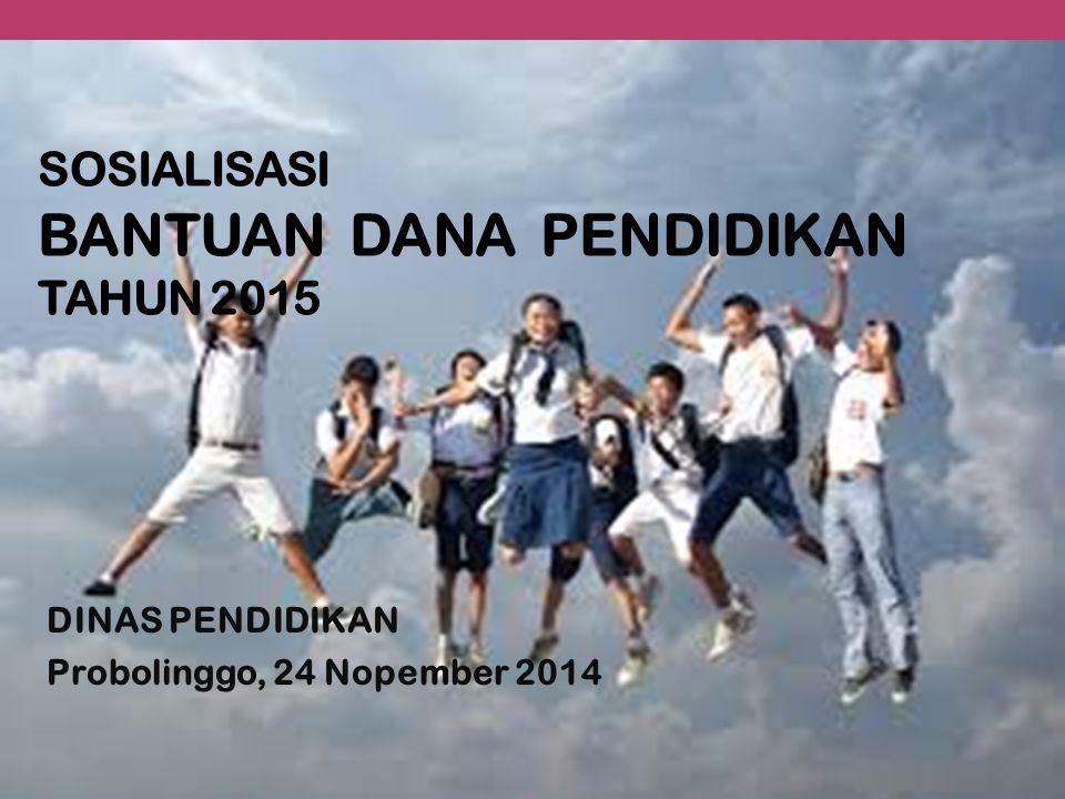 SOSIALISASI BANTUAN DANA PENDIDIKAN TAHUN 2015 DINAS PENDIDIKAN Probolinggo, 24 Nopember 2014