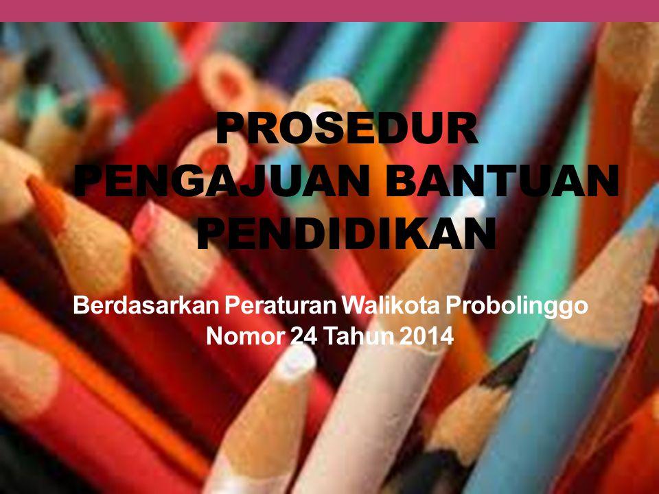 PROSEDUR PENGAJUAN BANTUAN PENDIDIKAN Berdasarkan Peraturan Walikota Probolinggo Nomor 24 Tahun 2014