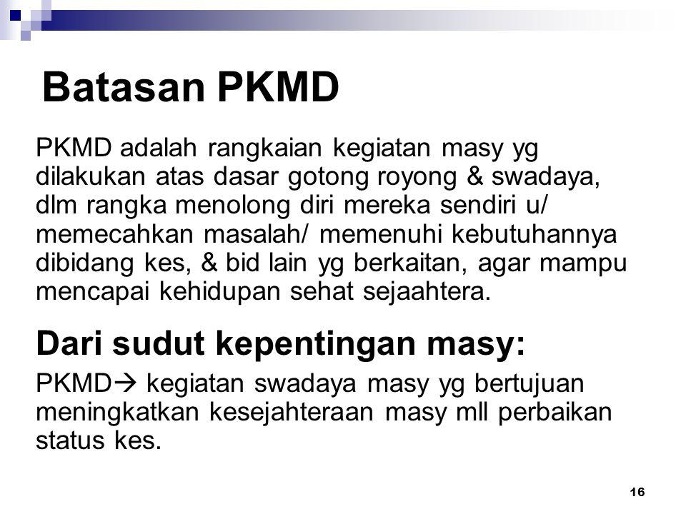 16 Batasan PKMD PKMD adalah rangkaian kegiatan masy yg dilakukan atas dasar gotong royong & swadaya, dlm rangka menolong diri mereka sendiri u/ memeca