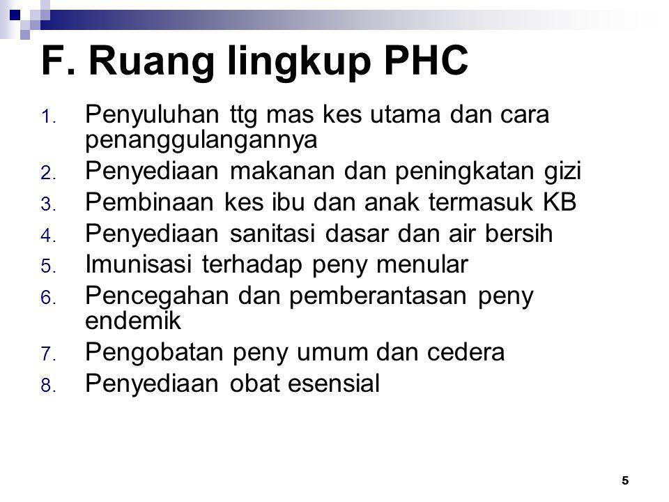 5 F. Ruang lingkup PHC 1. Penyuluhan ttg mas kes utama dan cara penanggulangannya 2. Penyediaan makanan dan peningkatan gizi 3. Pembinaan kes ibu dan