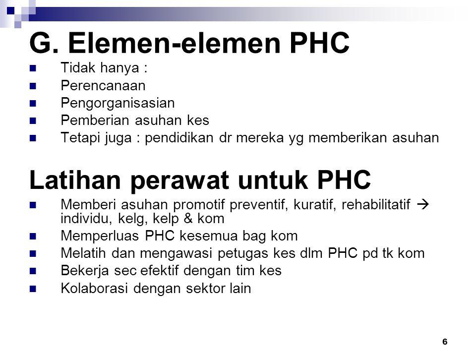 6 G. Elemen-elemen PHC Tidak hanya : Perencanaan Pengorganisasian Pemberian asuhan kes Tetapi juga : pendidikan dr mereka yg memberikan asuhan Latihan