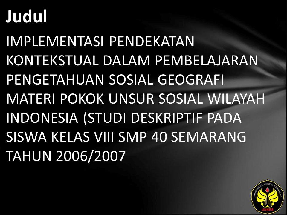 Judul IMPLEMENTASI PENDEKATAN KONTEKSTUAL DALAM PEMBELAJARAN PENGETAHUAN SOSIAL GEOGRAFI MATERI POKOK UNSUR SOSIAL WILAYAH INDONESIA (STUDI DESKRIPTIF PADA SISWA KELAS VIII SMP 40 SEMARANG TAHUN 2006/2007