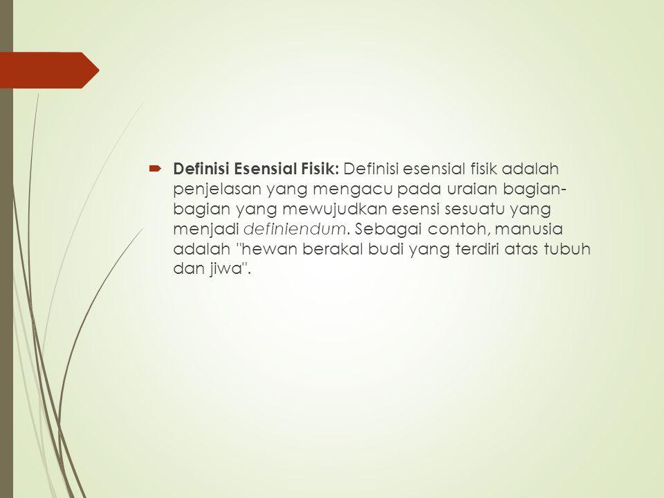  Definisi Esensial Fisik: Definisi esensial fisik adalah penjelasan yang mengacu pada uraian bagian- bagian yang mewujudkan esensi sesuatu yang menja