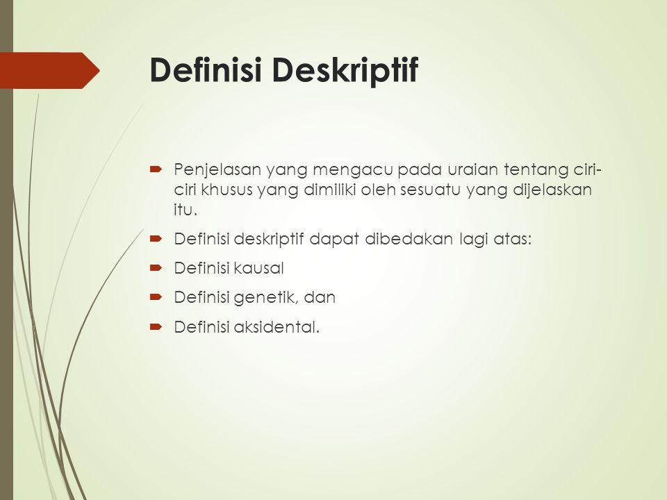 Definisi Deskriptif  Penjelasan yang mengacu pada uraian tentang ciri- ciri khusus yang dimiliki oleh sesuatu yang dijelaskan itu.  Definisi deskrip