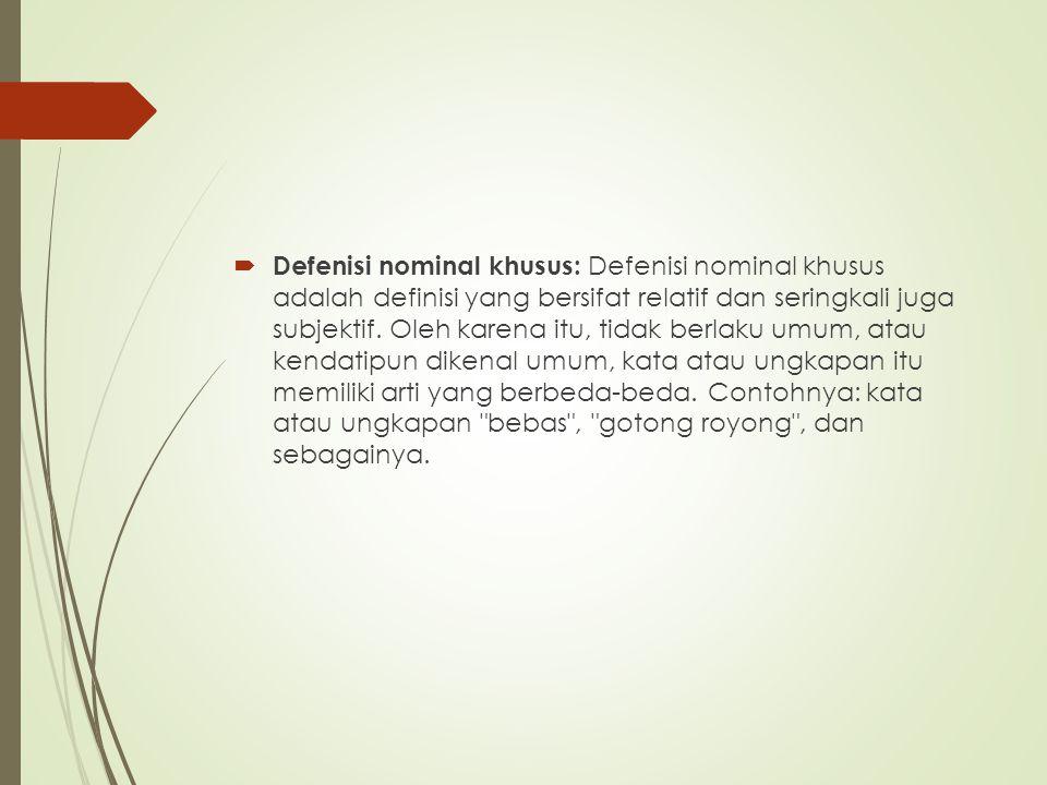  Defenisi nominal khusus: Defenisi nominal khusus adalah definisi yang bersifat relatif dan seringkali juga subjektif. Oleh karena itu, tidak berlaku