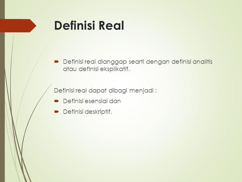 Definisi Real  Definisi real dianggap searti dengan definisi analitis atau definisi eksplikatif. Definisi real dapat dibagi menjadi :  Definisi esen