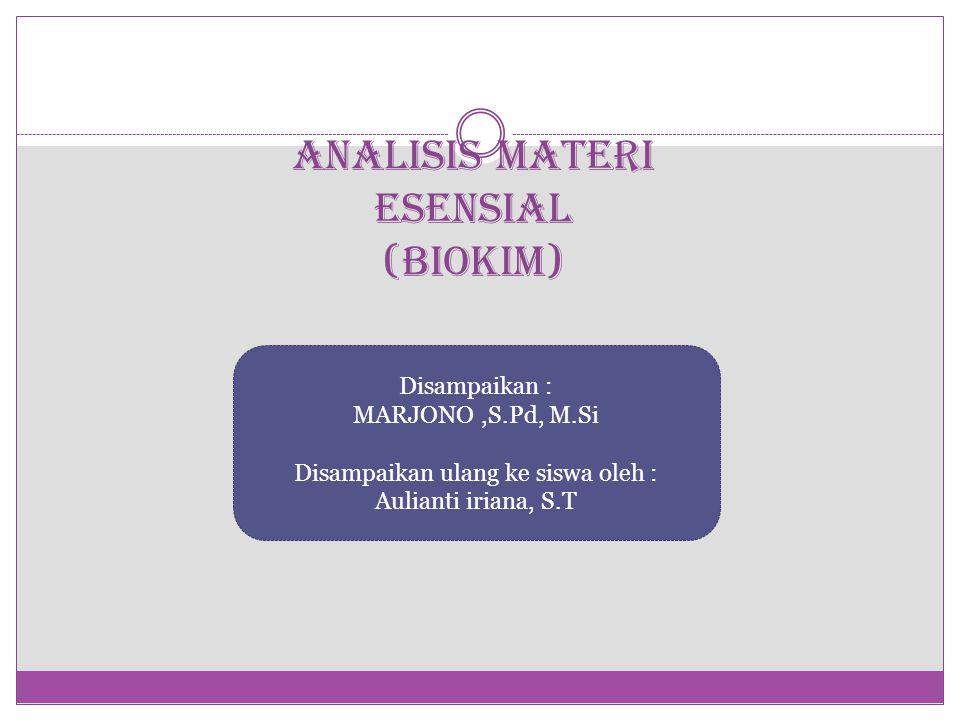 ANALISIS MATERI ESENSIAL (BIOKIM) Disampaikan : MARJONO,S.Pd, M.Si Disampaikan ulang ke siswa oleh : Aulianti iriana, S.T