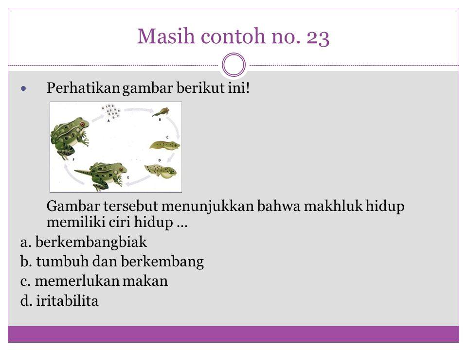 Masih contoh no. 23 Perhatikan gambar berikut ini! Gambar tersebut menunjukkan bahwa makhluk hidup memiliki ciri hidup... a. berkembangbiak b. tumbuh