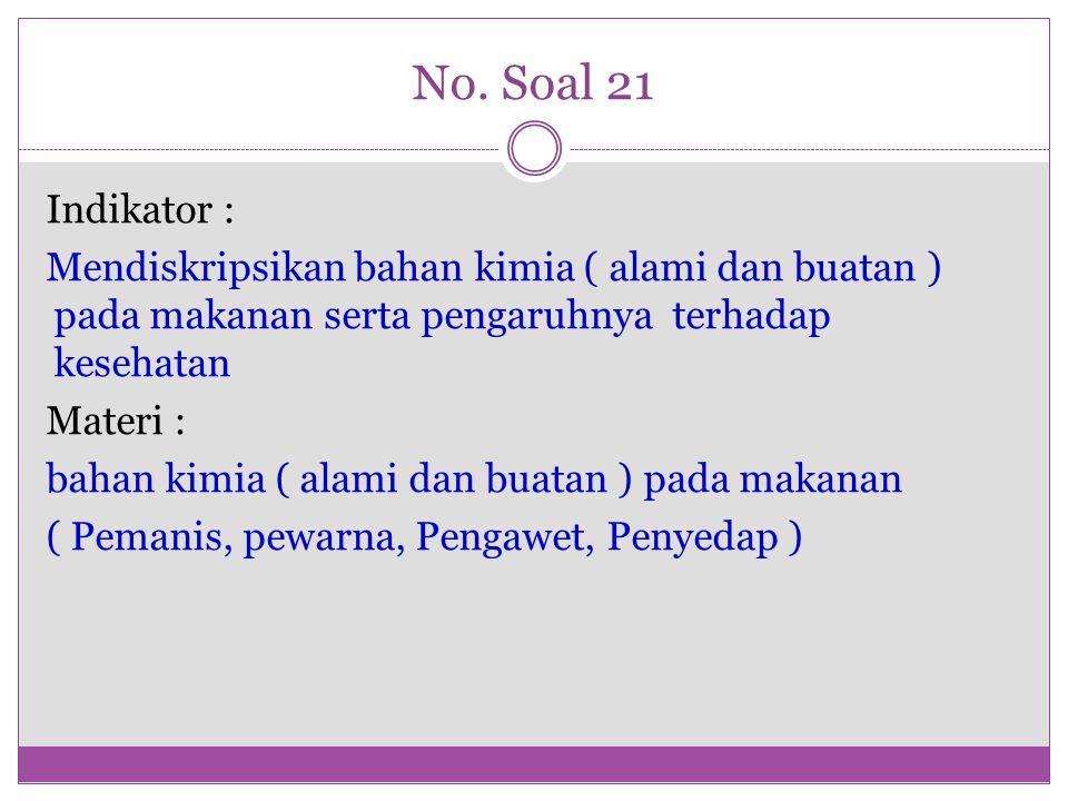 No. Soal 21 Indikator : Mendiskripsikan bahan kimia ( alami dan buatan ) pada makanan serta pengaruhnya terhadap kesehatan Materi : bahan kimia ( alam