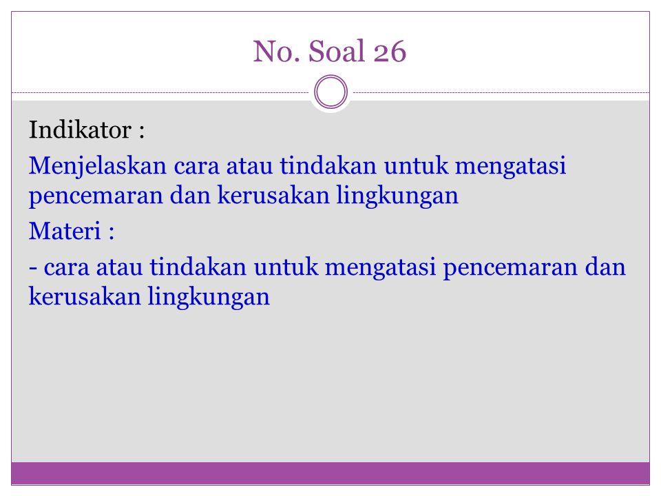 No. Soal 26 Indikator : Menjelaskan cara atau tindakan untuk mengatasi pencemaran dan kerusakan lingkungan Materi : - cara atau tindakan untuk mengata
