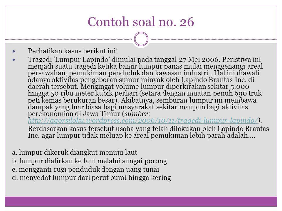 Contoh soal no. 26 Perhatikan kasus berikut ini! Tragedi 'Lumpur Lapindo' dimulai pada tanggal 27 Mei 2006. Peristiwa ini menjadi suatu tragedi ketika