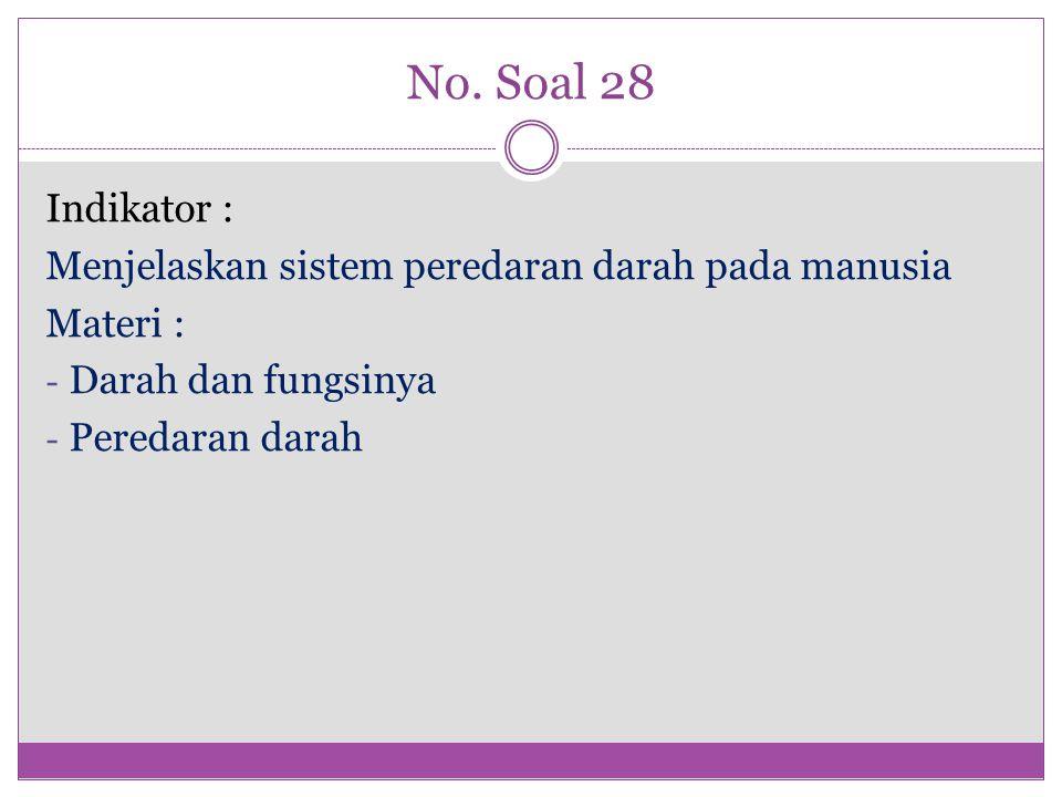 No. Soal 28 Indikator : Menjelaskan sistem peredaran darah pada manusia Materi : - Darah dan fungsinya - Peredaran darah