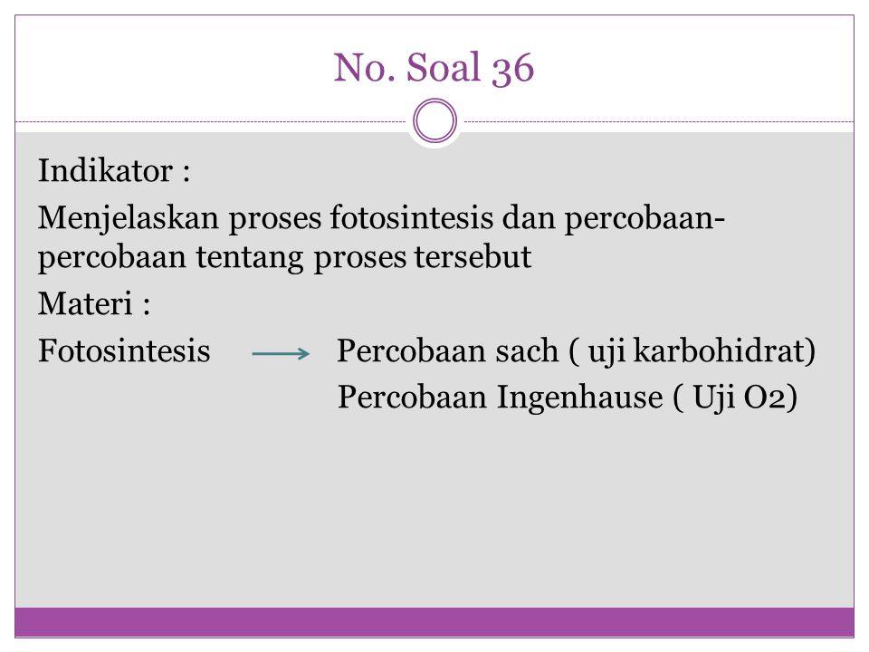 No. Soal 36 Indikator : Menjelaskan proses fotosintesis dan percobaan- percobaan tentang proses tersebut Materi : Fotosintesis Percobaan sach ( uji ka