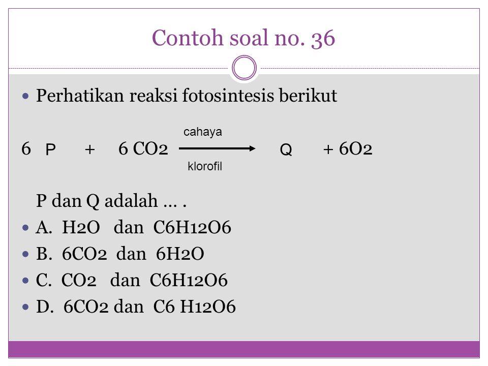 Contoh soal no. 36 Perhatikan reaksi fotosintesis berikut 6 + 6 CO2 + 6O2 P dan Q adalah …. A. H2O dan C6H12O6 B. 6CO2 dan 6H2O C. CO2 dan C6H12O6 D.