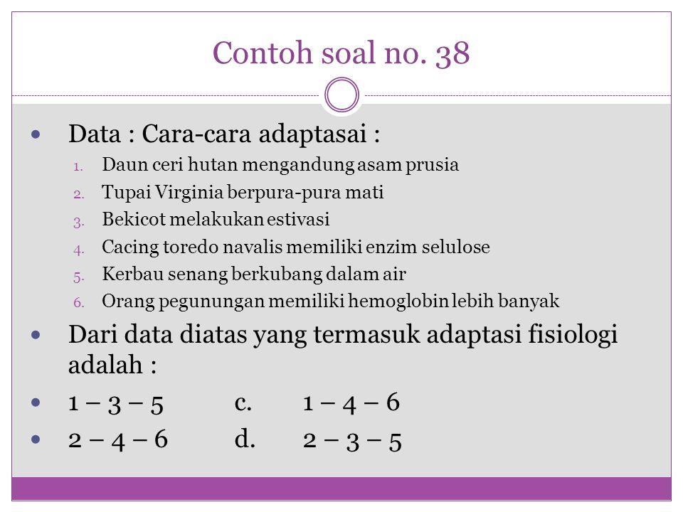 Contoh soal no. 38 Data : Cara-cara adaptasai : 1. Daun ceri hutan mengandung asam prusia 2. Tupai Virginia berpura-pura mati 3. Bekicot melakukan est