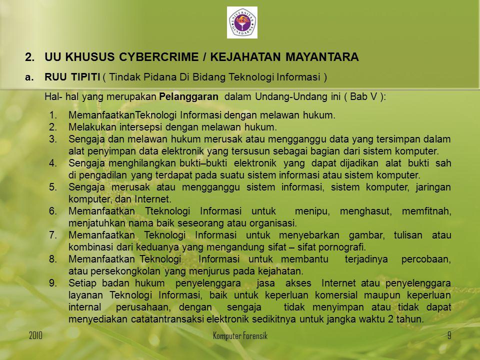 2.UU KHUSUS CYBERCRIME / KEJAHATAN MAYANTARA a.RUU TIPITI ( Tindak Pidana Di Bidang Teknologi Informasi ) - Pelanggaran Pemanfaatan Teknologi Informasi ( Bab VI ) Pasal 9 : Kejahatan terhadap nyawa dan keselamatan negara Pasal 10 : Pencurian Pasal 11 : Mengakses tanpa hak Pasal 12 : Mengakses tanpa hak terhadap sistem informasi strategis Pasal 13 : Pemalsuan identitas Pasal 14 : Mengubah dan memalsukan data Pasal 15 : Mengubah data yang merugikan orang lain Pasal 16 : Perbuatan asusila Pasal 17 : Pornografi anak - anak Pasal 18 : Bantuan kejahatan Pasal 19 : Mengakses tanpa hak terhadap komputer yang dilindungi Pasal 20 : Teror 201010Komputer Forensik