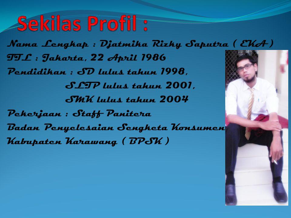 Nama Lengkap : Djatmika Rizky Saputra ( EKA ) TTL : Jakarta, 22 April 1986 Pendidikan : SD lulus tahun 1998, SLTP lulus tahun 2001, SMK lulus tahun 2004 Pekerjaan : Staff Panitera Badan Penyelesaian Sengketa Konsumen Kabupaten Karawang ( BPSK )